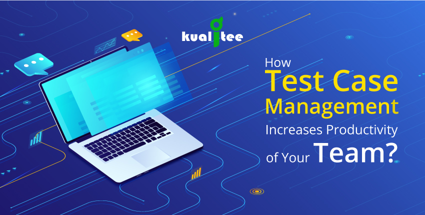 How Test Case Management Increases The Productivity of Your Team